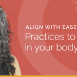 Align with Ease: Practices to Feel Better in Your Body